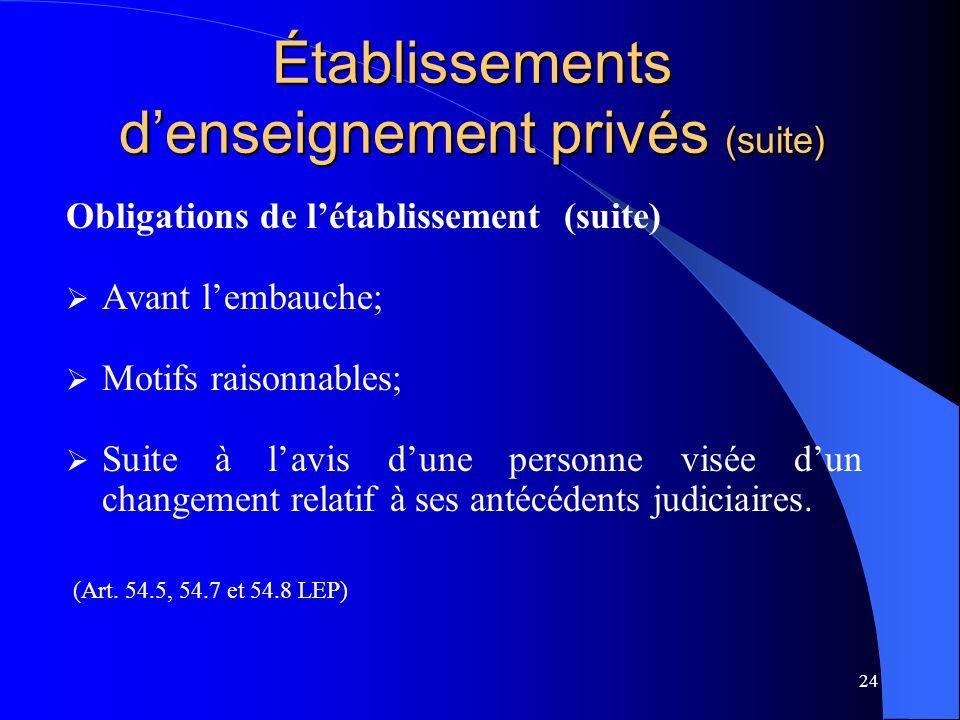 24 Établissements d'enseignement privés (suite) Obligations de l'établissement (suite)  Avant l'embauche;  Motifs raisonnables;  Suite à l'avis d'une personne visée d'un changement relatif à ses antécédents judiciaires.