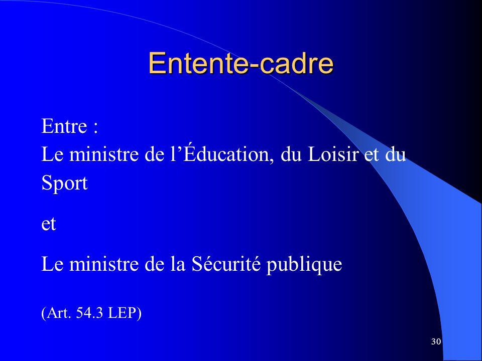 30 Entente-cadre Entre : Le ministre de l'Éducation, du Loisir et du Sport et Le ministre de la Sécurité publique (Art. 54.3 LEP)