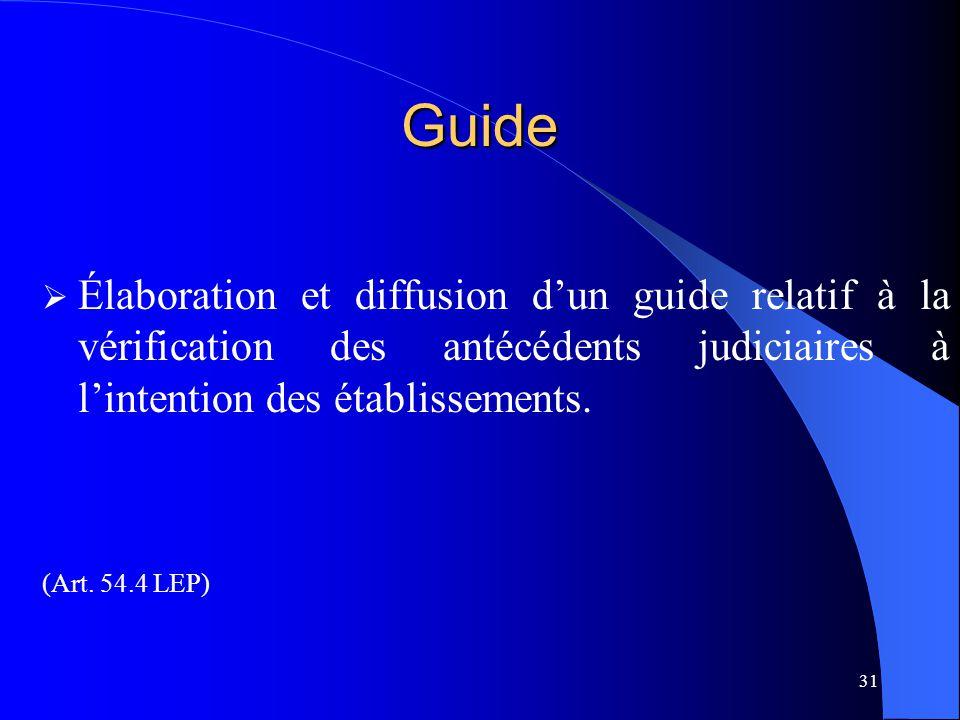 31 Guide  Élaboration et diffusion d'un guide relatif à la vérification des antécédents judiciaires à l'intention des établissements. (Art. 54.4 LEP)