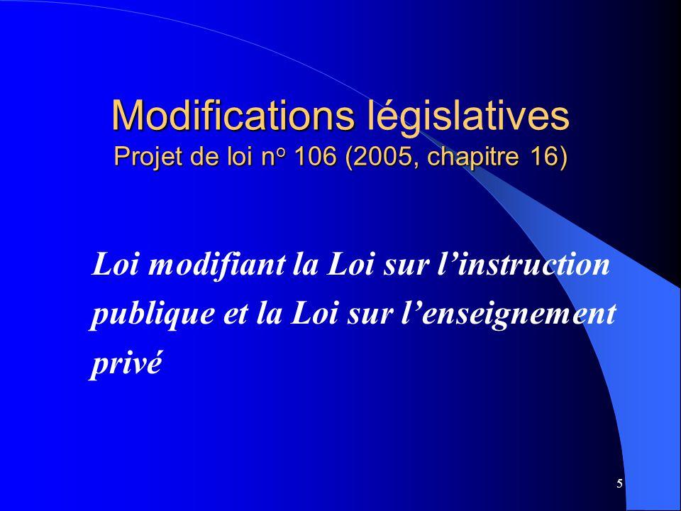 5 Modifications Projet de loi n o 106 (2005, chapitre 16) Modifications législatives Projet de loi n o 106 (2005, chapitre 16) Loi modifiant la Loi sur l'instruction publique et la Loi sur l'enseignement privé