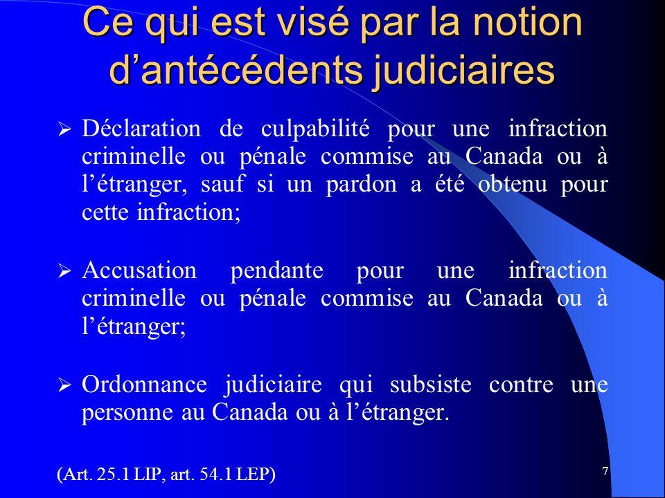 7 Ce qui est visé par la notion d'antécédents judiciaires  Déclaration de culpabilité pour une infraction criminelle ou pénale commise au Canada ou à l'étranger, sauf si un pardon a été obtenu pour cette infraction;  Accusation pendante pour une infraction criminelle ou pénale commise au Canada ou à l'étranger;  Ordonnance judiciaire qui subsiste contre une personne au Canada ou à l'étranger.