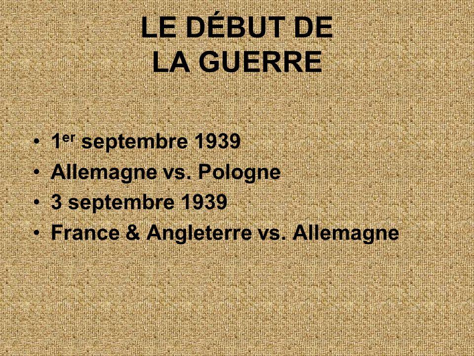 LE DÉBUT DE LA GUERRE •1 er septembre 1939 •Allemagne vs. Pologne •3 septembre 1939 •France & Angleterre vs. Allemagne