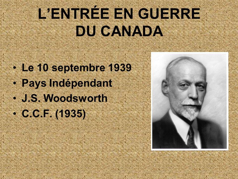 L'ENTRÉE EN GUERRE DU CANADA •Le 10 septembre 1939 •Pays Indépendant •J.S. Woodsworth •C.C.F. (1935)
