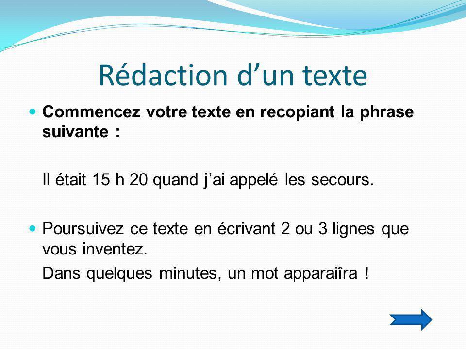 Rédaction d'un texte  Commencez votre texte en recopiant la phrase suivante : Il était 15 h 20 quand j'ai appelé les secours.  Poursuivez ce texte e