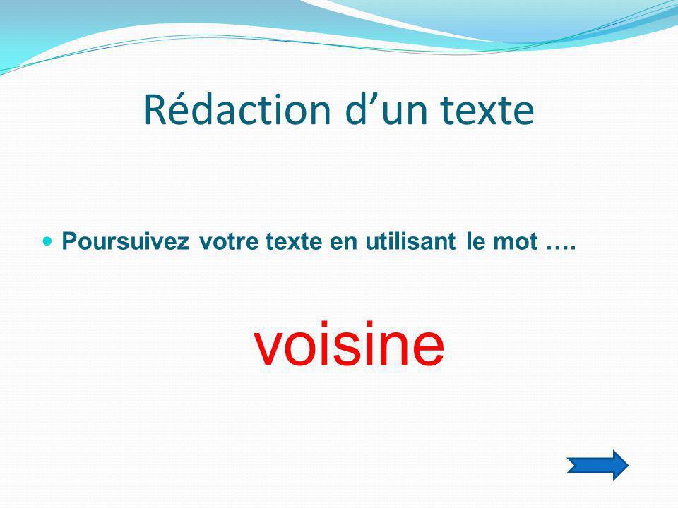 Rédaction d'un texte  Poursuivez votre texte en utilisant le mot …. voisine