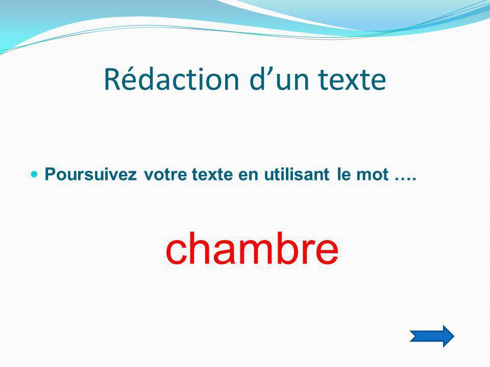 Rédaction d'un texte  Poursuivez votre texte en utilisant le mot …. chambre