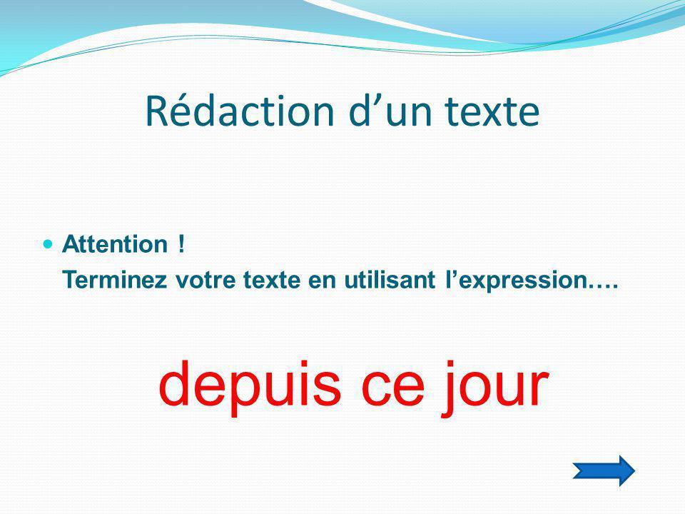 Rédaction d'un texte  Attention ! Terminez votre texte en utilisant l'expression…. depuis ce jour