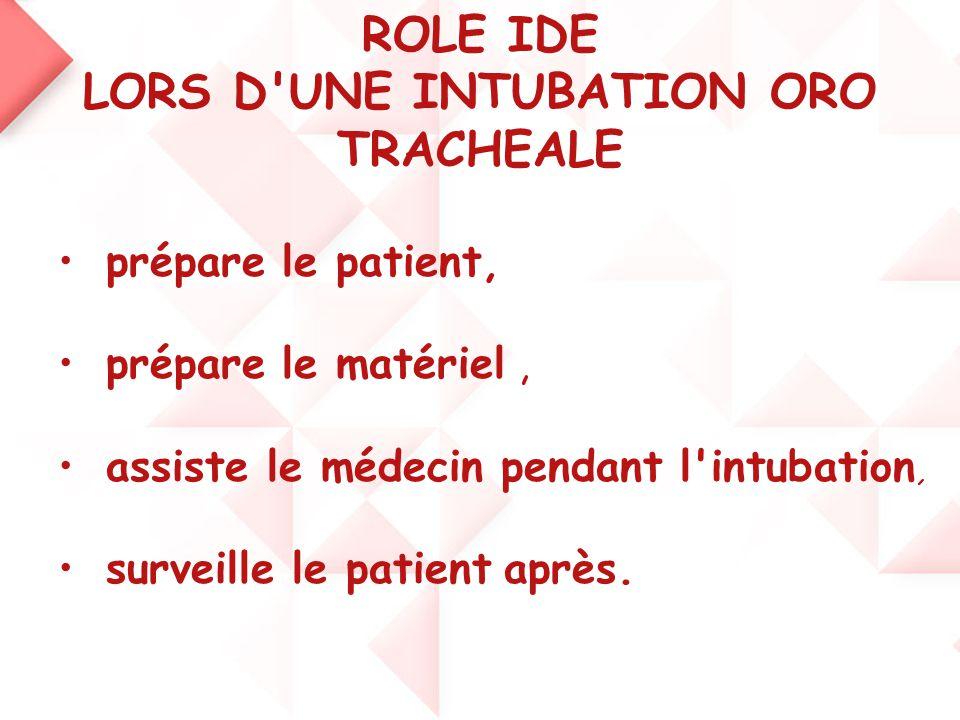 ROLE IDE LORS D'UNE INTUBATION ORO TRACHEALE •prépare le patient, •prépare le matériel, •assiste le médecin pendant l'intubation, •surveille le patien