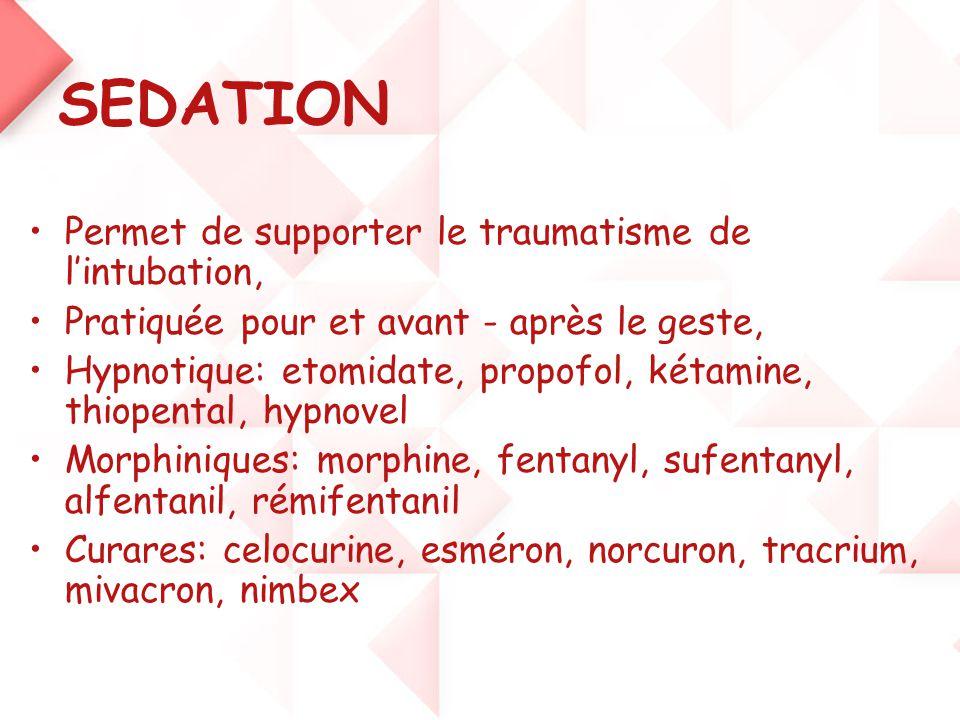 SEDATION •Permet de supporter le traumatisme de l'intubation, •Pratiquée pour et avant - après le geste, •Hypnotique: etomidate, propofol, kétamine, t