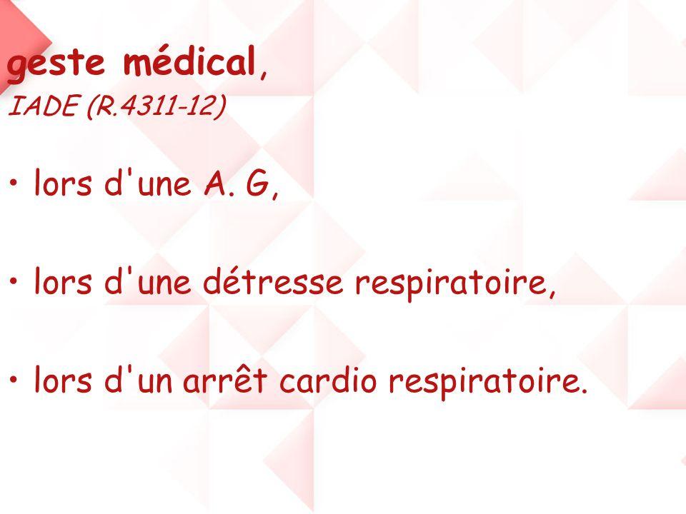 geste médical, IADE (R.4311-12) •lors d'une A. G, •lors d'une détresse respiratoire, •lors d'un arrêt cardio respiratoire.