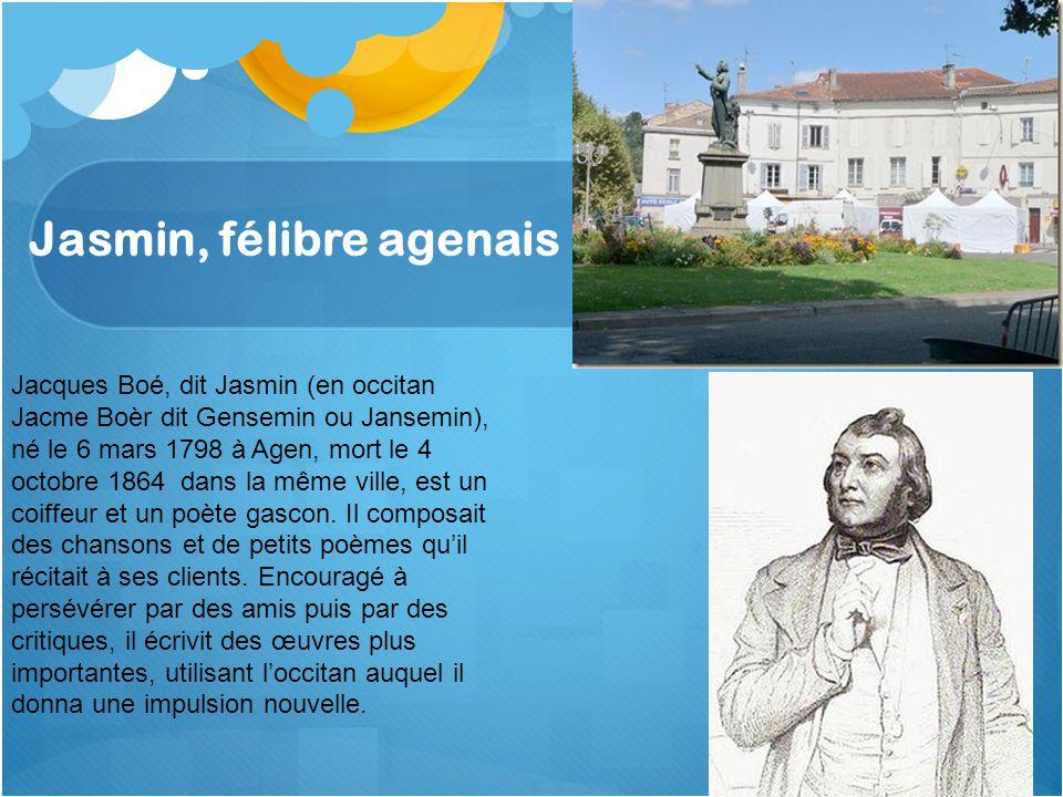 Jasmin, félibre agenais Jacques Boé, dit Jasmin (en occitan Jacme Boèr dit Gensemin ou Jansemin), né le 6 mars 1798 à Agen, mort le 4 octobre 1864 dans la même ville, est un coiffeur et un poète gascon.