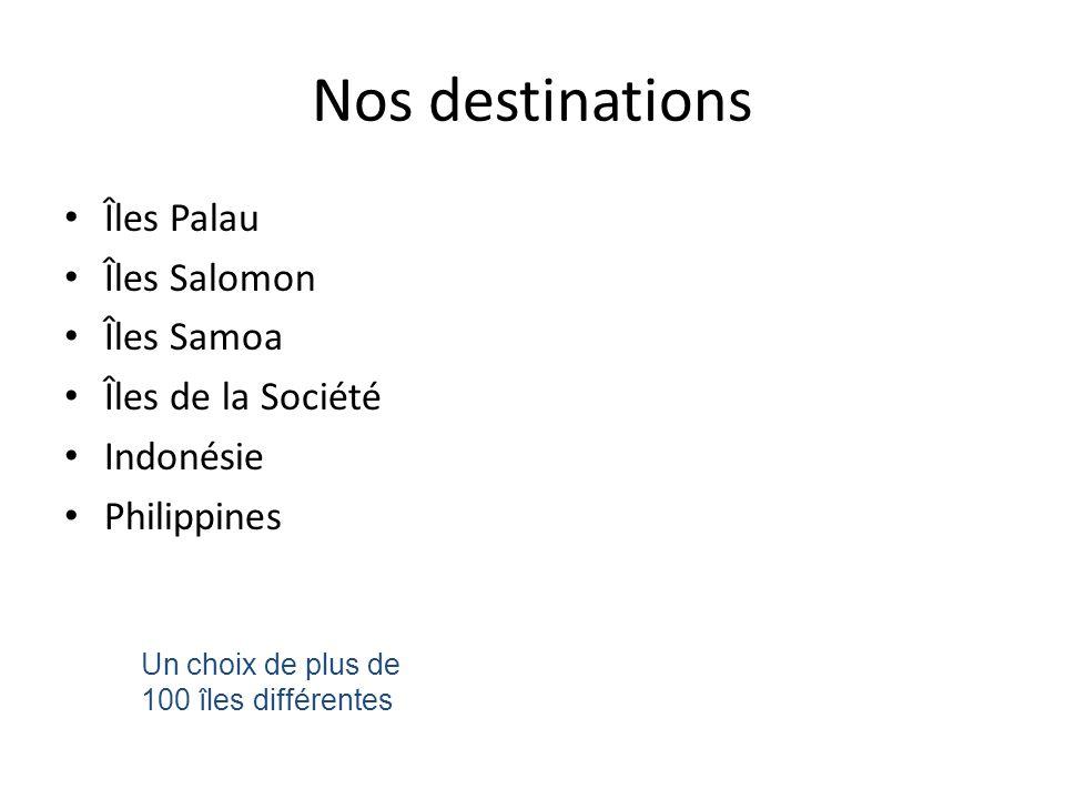 Nos destinations • Îles Palau • Îles Salomon • Îles Samoa • Îles de la Société • Indonésie • Philippines Un choix de plus de 100 îles différentes