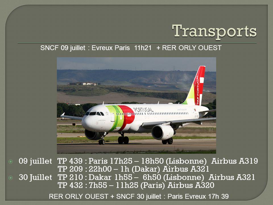  09 juillet TP 439 : Paris 17h25 – 18h50 (Lisbonne) Airbus A319 TP 209 : 22h00 – 1h (Dakar) Airbus A321  30 Juillet TP 210 : Dakar 1h55 – 6h50 (Lisbonne) Airbus A321 TP 432 : 7h55 – 11h25 (Paris) Airbus A320 SNCF 09 juillet : Evreux Paris 11h21 + RER ORLY OUEST RER ORLY OUEST + SNCF 30 juillet : Paris Evreux 17h 39