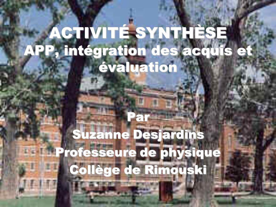 ACTIVITÉ SYNTHÈSE APP, intégration des acquis et évaluation Par Suzanne Desjardins Professeure de physique Collège de Rimouski