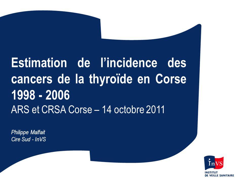 Estimation de l'incidence des cancers de la thyroïde en Corse 1998 - 2006 ARS et CRSA Corse – 14 octobre 2011 Philippe Malfait Cire Sud - InVS