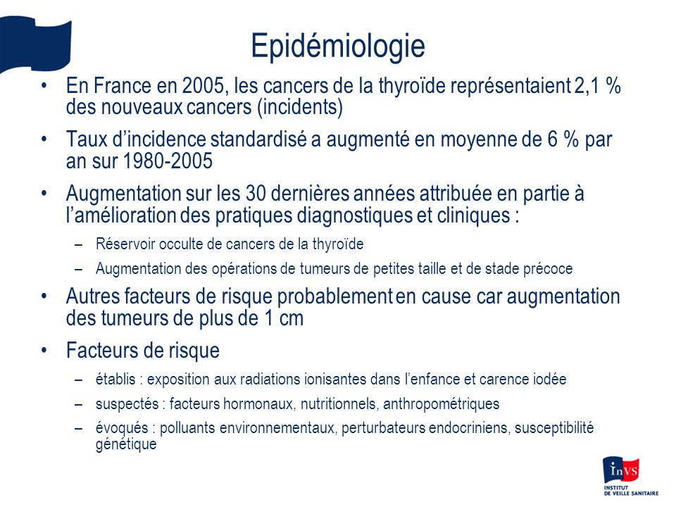 Epidémiologie •En France en 2005, les cancers de la thyroïde représentaient 2,1 % des nouveaux cancers (incidents) •Taux d'incidence standardisé a aug