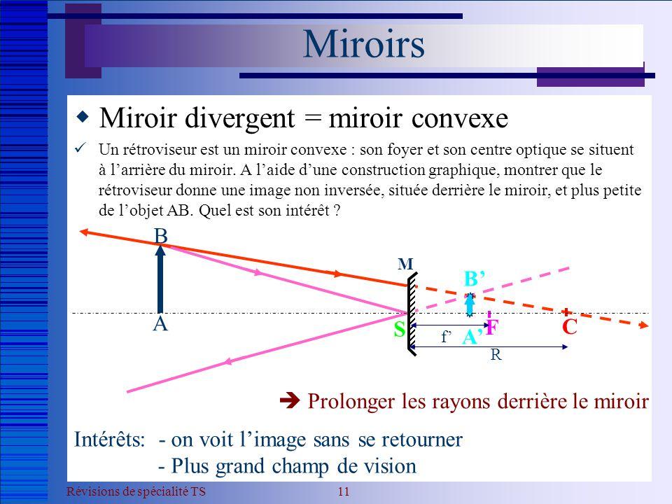 Révisions de spécialité TS 11 Miroirs  Miroir divergent = miroir convexe  Un rétroviseur est un miroir convexe : son foyer et son centre optique se