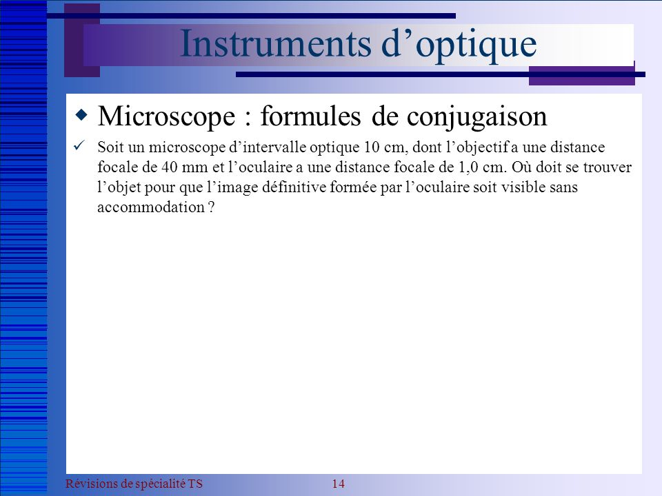 Révisions de spécialité TS 14 Instruments d'optique  Microscope : formules de conjugaison  Soit un microscope d'intervalle optique 10 cm, dont l'obj