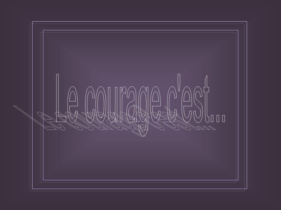 Le courage, c est d aimer la vie et de regarder la mort d un regard tranquille... Jean Jaurès