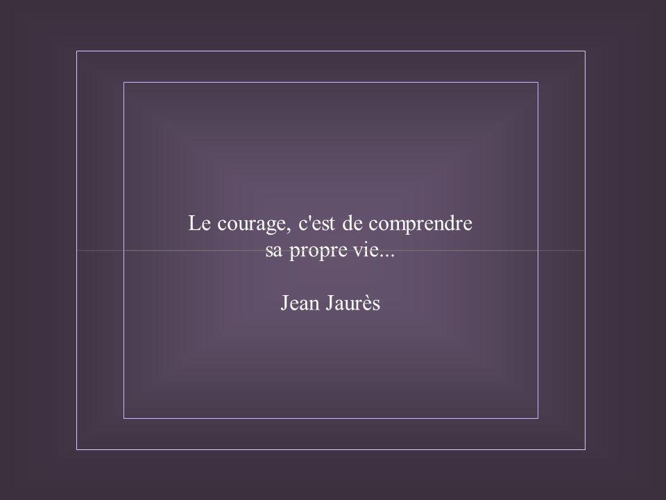 Le courage, c est de comprendre sa propre vie... Jean Jaurès