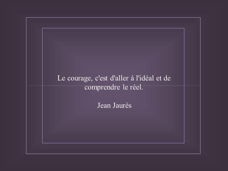 Le courage, c est d aller à l idéal et de comprendre le réel. Jean Jaurès