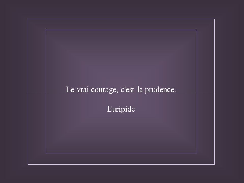 Le vrai courage, c est la prudence. Euripide