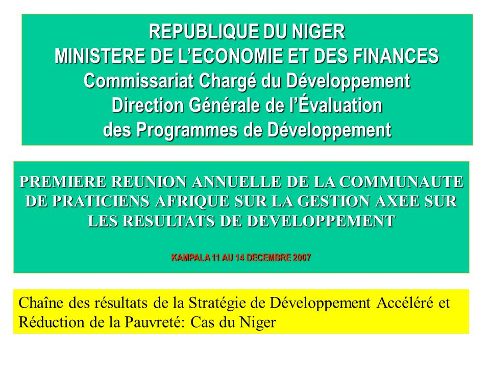 REPUBLIQUE DU NIGER MINISTERE DE L'ECONOMIE ET DES FINANCES Commissariat Chargé du Développement Direction Générale de l'Évaluation des Programmes de Développement PREMIERE REUNION ANNUELLE DE LA COMMUNAUTE DE PRATICIENS AFRIQUE SUR LA GESTION AXEE SUR LES RESULTATS DE DEVELOPPEMENT KAMPALA 11 AU 14 DECEMBRE 2007 Chaîne des résultats de la Stratégie de Développement Accéléré et Réduction de la Pauvreté: Cas du Niger