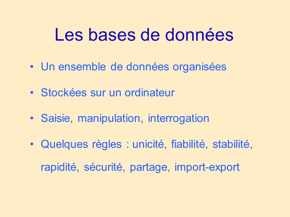 Les bases de données •Un ensemble de données organisées •Stockées sur un ordinateur •Saisie, manipulation, interrogation •Quelques règles : unicité, f