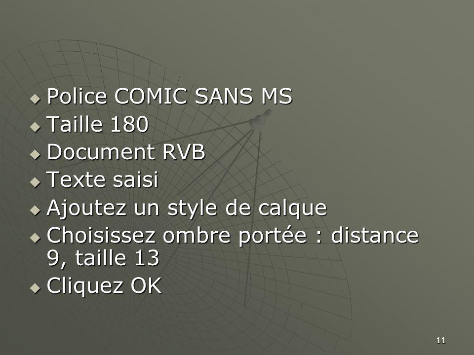 11  Police COMIC SANS MS  Taille 180  Document RVB  Texte saisi  Ajoutez un style de calque  Choisissez ombre portée : distance 9, taille 13  Cliquez OK