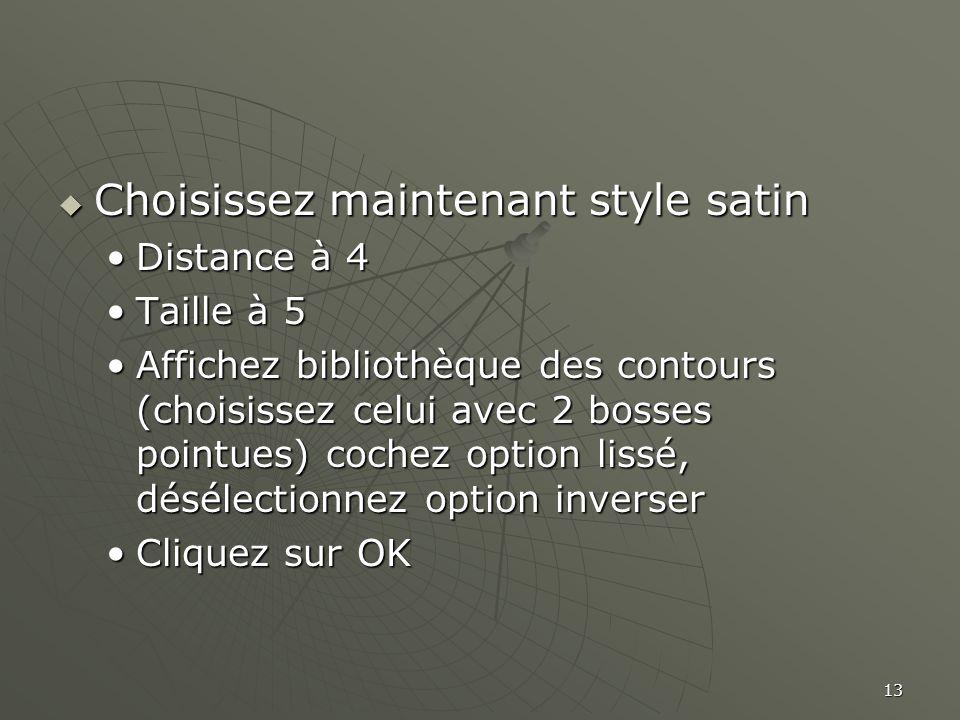 13  Choisissez maintenant style satin •Distance à 4 •Taille à 5 •Affichez bibliothèque des contours (choisissez celui avec 2 bosses pointues) cochez