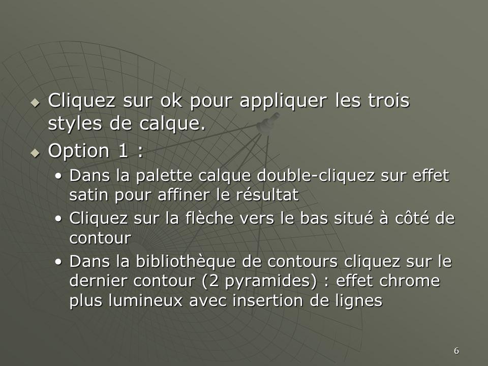 6  Cliquez sur ok pour appliquer les trois styles de calque.  Option 1 : •Dans la palette calque double-cliquez sur effet satin pour affiner le résu
