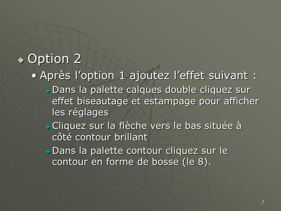 7  Option 2 •Après l'option 1 ajoutez l'effet suivant :  Dans la palette calques double cliquez sur effet biseautage et estampage pour afficher les réglages  Cliquez sur la flèche vers le bas située à côté contour brillant  Dans la palette contour cliquez sur le contour en forme de bosse (le 8).