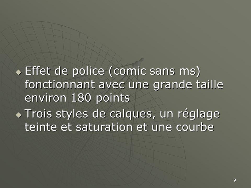 9  Effet de police (comic sans ms) fonctionnant avec une grande taille environ 180 points  Trois styles de calques, un réglage teinte et saturation et une courbe