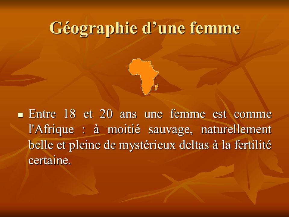 Géographie d'une femme  Entre 18 et 20 ans une femme est comme l'Afrique : à moitié sauvage, naturellement belle et pleine de mystérieux deltas à la