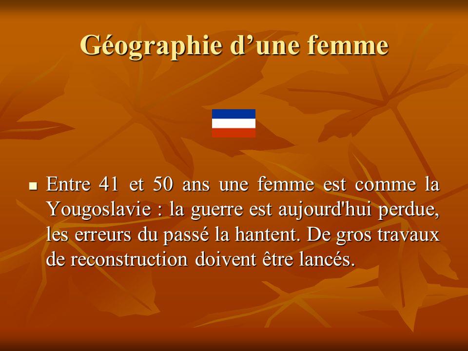 Géographie d'une femme  Entre 41 et 50 ans une femme est comme la Yougoslavie : la guerre est aujourd'hui perdue, les erreurs du passé la hantent. De