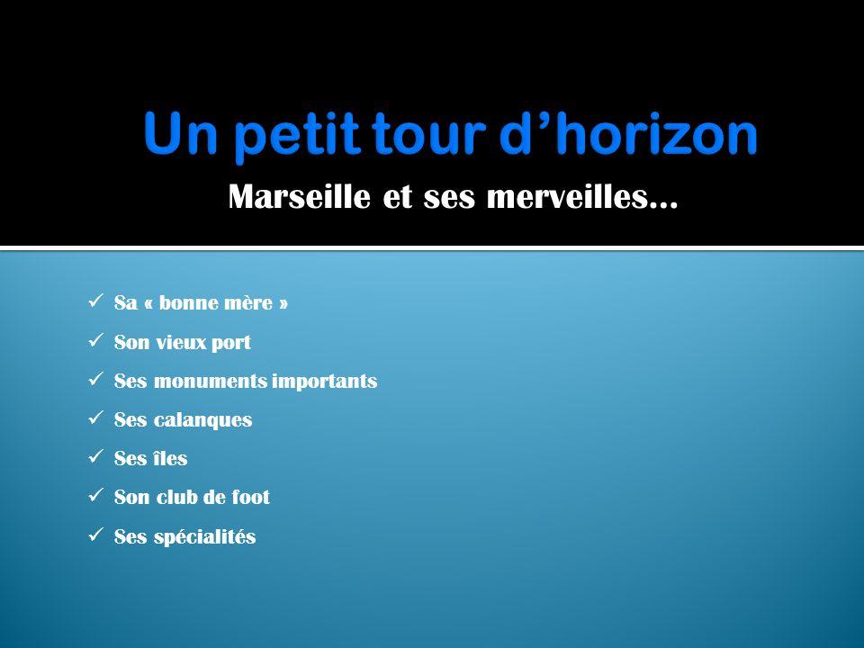 Marseille et ses merveilles…  Sa « bonne mère »  Son vieux port  Ses monuments importants  Ses calanques  Ses îles  Son club de foot  Ses spéci