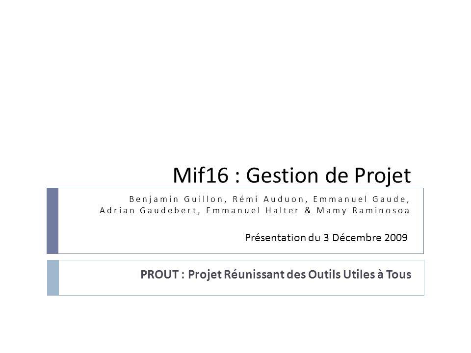 Mif16 : Gestion de Projet PROUT : Projet Réunissant des Outils Utiles à Tous Benjamin Guillon, Rémi Auduon, Emmanuel Gaude, Adrian Gaudebert, Emmanuel
