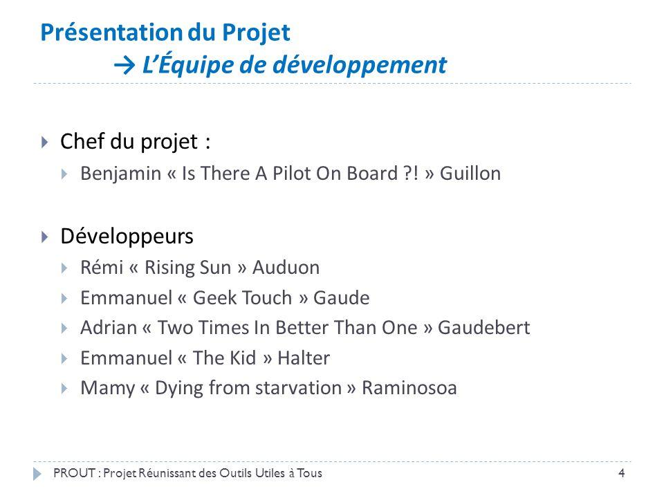 Présentation du Projet → L'Équipe de développement PROUT : Projet Réunissant des Outils Utiles à Tous4  Chef du projet :  Benjamin « Is There A Pilo