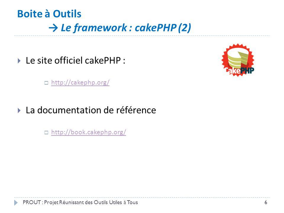 Boite à Outils → Le framework : cakePHP (2) PROUT : Projet Réunissant des Outils Utiles à Tous6  Le site officiel cakePHP :  http://cakephp.org/ htt