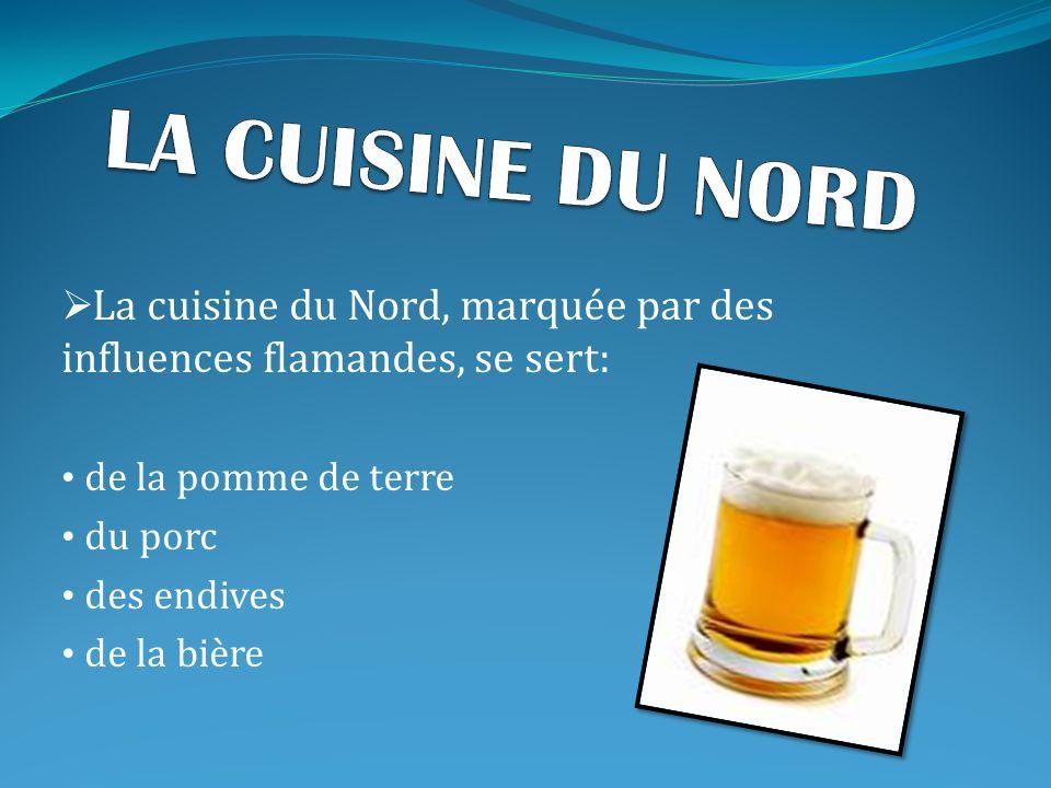  La cuisine du nord se sert de la pomme de terre, du porc, des endives et de la bière.  La cuisine de l'est se sert du porc (lard), des saucisses, d