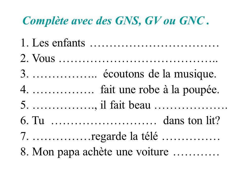 Complète avec des GNS, GV ou GNC. 1. Les enfants …………………………… 2. Vous ………………………………….. 3. …………….. écoutons de la musique. 4. ……………. fait une robe à la p