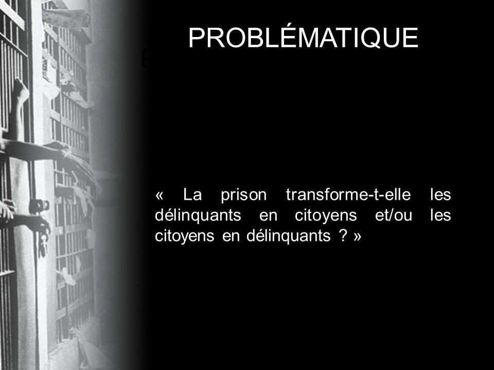 PROBLÉMATIQUE « La prison transforme-t-elle les délinquants en citoyens et/ou les citoyens en délinquants ? » PROBLÉMATIQUE