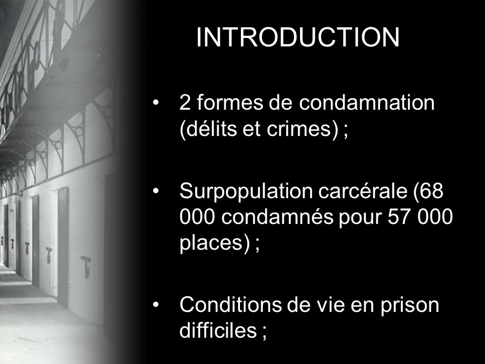 •2 formes de condamnation (délits et crimes) ; •Surpopulation carcérale (68 000 condamnés pour 57 000 places) ; •Conditions de vie en prison difficiles ; INTRODUCTION