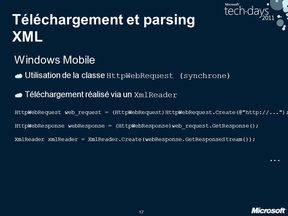 17 Téléchargement et parsing XML Windows Mobile Utilisation de la classe HttpWebRequest (synchrone) Téléchargement réalisé via un XmlReader HttpWebReq
