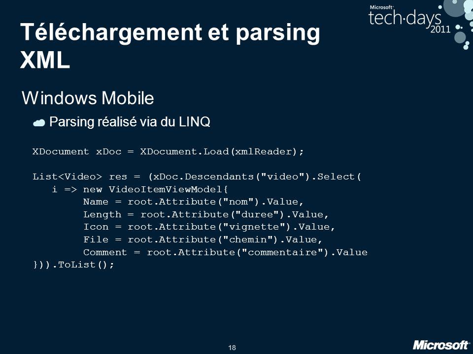 18 Téléchargement et parsing XML Windows Mobile Parsing réalisé via du LINQ XDocument xDoc = XDocument.Load(xmlReader); List res = (xDoc.Descendants(