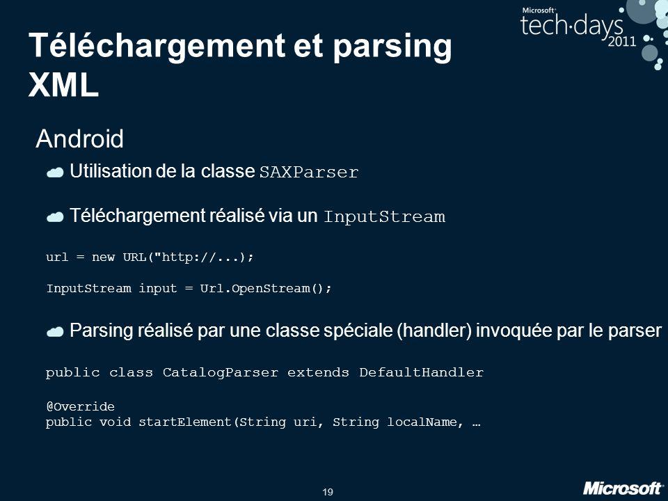19 Téléchargement et parsing XML Android Utilisation de la classe SAXParser Téléchargement réalisé via un InputStream url = new URL(