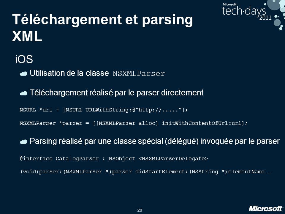 20 Téléchargement et parsing XML iOS Utilisation de la classe NSXMLParser Téléchargement réalisé par le parser directement NSURL *url = [NSURL URLWith