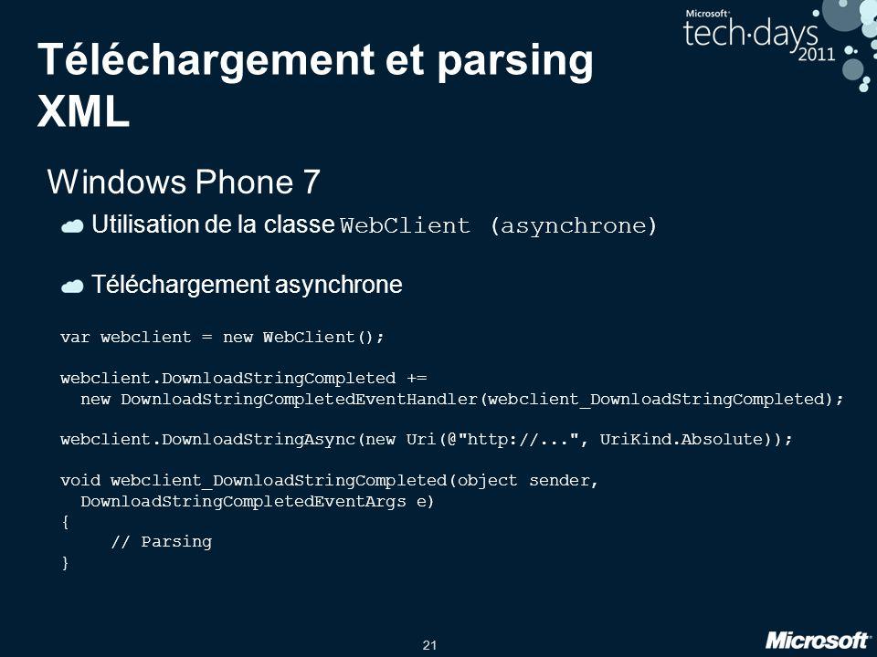 21 Téléchargement et parsing XML Windows Phone 7 Utilisation de la classe WebClient (asynchrone) Téléchargement asynchrone var webclient = new WebClie