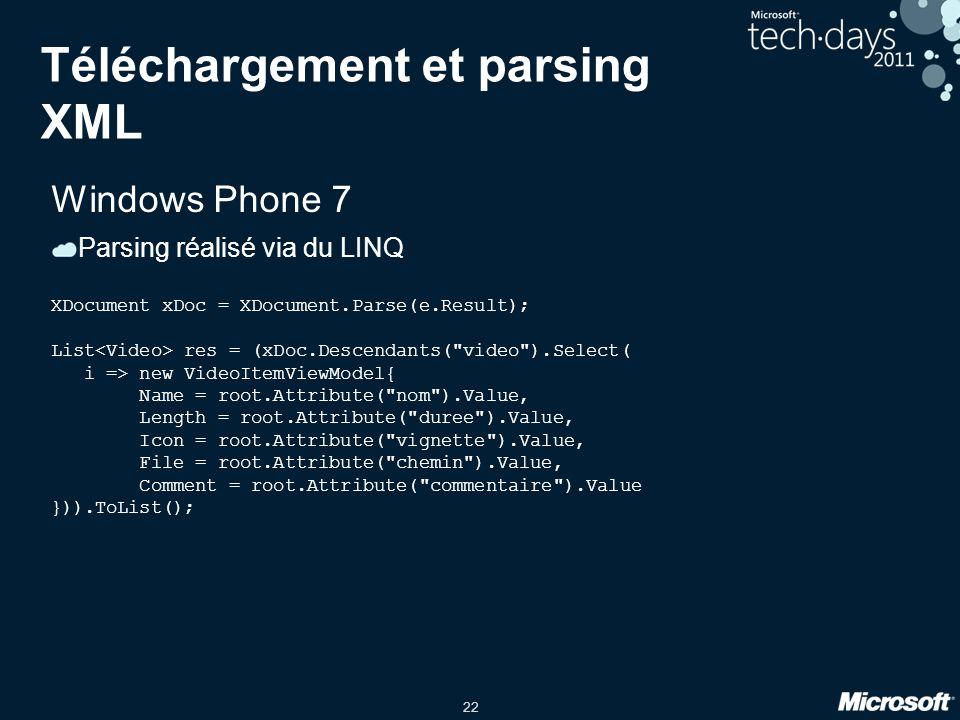 22 Téléchargement et parsing XML Windows Phone 7 Parsing réalisé via du LINQ XDocument xDoc = XDocument.Parse(e.Result); List res = (xDoc.Descendants(
