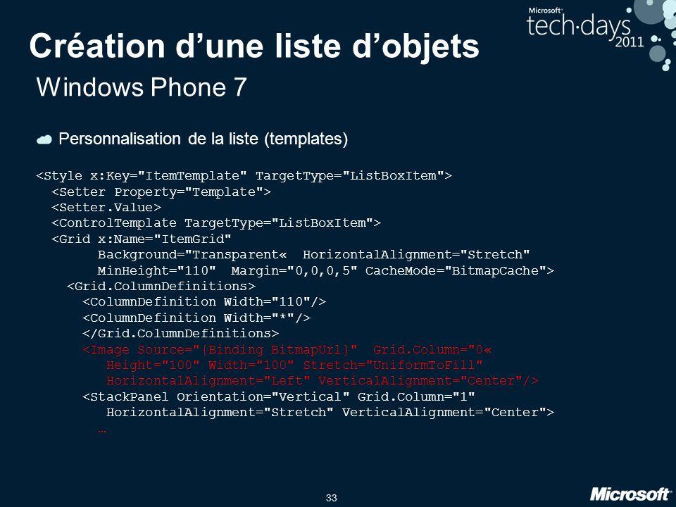 33 Création d'une liste d'objets Windows Phone 7 Personnalisation de la liste (templates) <Grid x:Name=